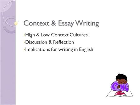 Context & Essay Writing High & Low Context Cultures Discussion & Reflection Implications for writing in English.