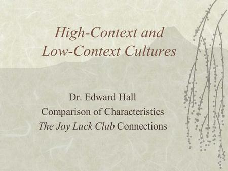High-Context and Low-Context Cultures Dr. Edward Hall Comparison of Characteristics The Joy Luck Club Connections.