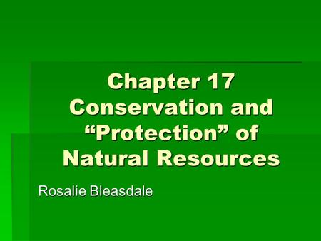 "Chapter 17 Conservation and ""Protection"" of Natural Resources Rosalie Bleasdale."
