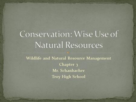 Wildlife and Natural Resource Management Chapter 3 Mr. Schanbacher Troy High School.