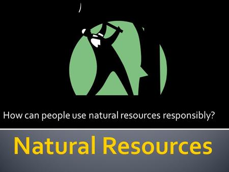 How can people use natural resources responsibly?.