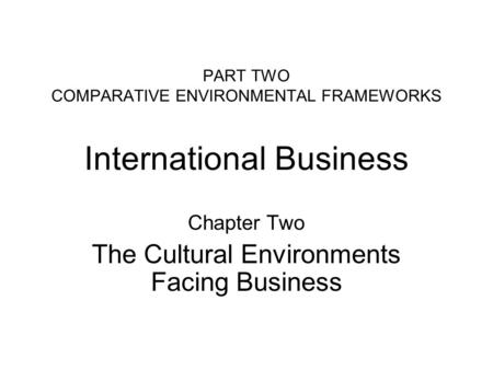 PART TWO COMPARATIVE ENVIRONMENTAL FRAMEWORKS International Business Chapter Two The Cultural Environments Facing Business.