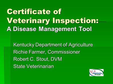 Certificate of Veterinary Inspection: A Disease Management Tool Kentucky Department of Agriculture Richie Farmer, Commissioner Robert C. Stout, DVM State.