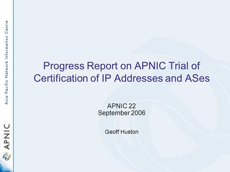 Progress Report on APNIC Trial of Certification of IP Addresses and ASes APNIC 22 September 2006 Geoff Huston.