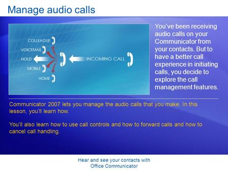 Hear and see your contacts with Office Communicator Manage audio calls You've been receiving audio calls on your Communicator from your contacts. But to.