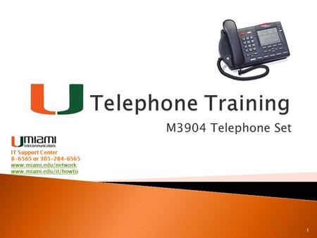 M3904 Telephone Set 1 IT Support Center 8-6565 or 305-284-6565 www.miami.edu/network www.miami.edu/it/howto.