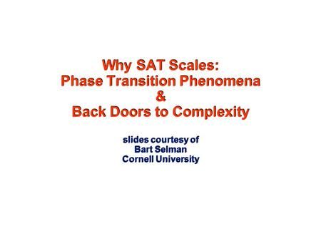 Why SAT Scales: Phase Transition Phenomena & Back Doors to Complexity slides courtesy of Bart Selman Cornell University.