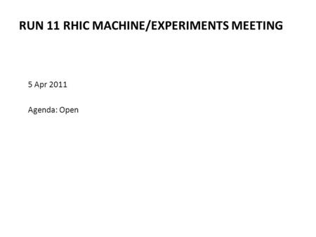 RUN 11 RHIC MACHINE/EXPERIMENTS MEETING 5 Apr 2011 Agenda: Open.