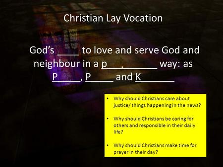 Christian Lay Vocation God's ____ to love and serve God and neighbour in a p_________ way: as P____, P____ and K______ Why should Christians care about.