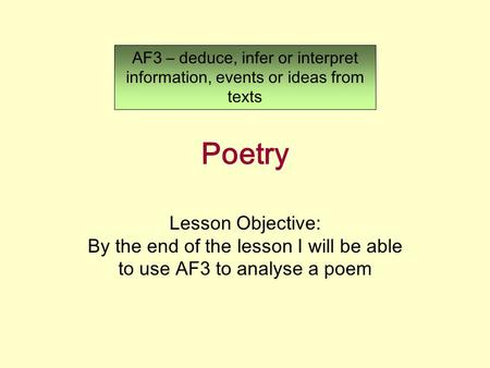 Poetry Lesson Objective: By the end of the lesson I will be able to use AF3 to analyse a poem AF3 – deduce, infer or interpret information, events or ideas.