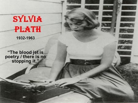 "Sylvia Plath 1932-1963 ""The blood jet is poetry / there is no stopping it."""