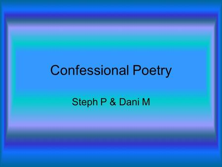 Confessional Poetry Steph P & Dani M. Definition The genuine strength of confessional poets, combined with the pity evoked by their high suicide rate,