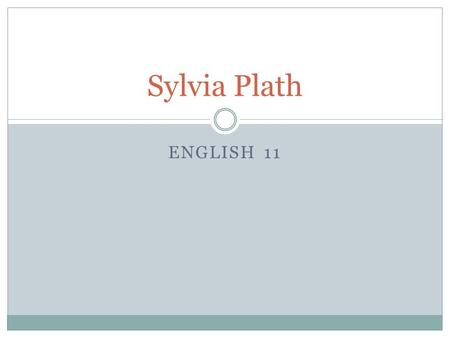 ENGLISH 11 Sylvia Plath. Early Life Born on October 27, 1932 in Boston, Massachusetts Her mother, Aurelia Schober, was a master's student at Boston University.