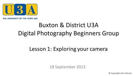 Buxton & District U3A Digital Photography Beginners Group Lesson 1: Exploring your camera 18 September 2013 © Copyright John Estruch.