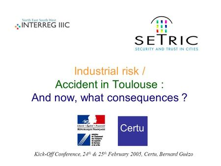 Industrial risk / Accident in Toulouse : And now, what consequences ? Certu Kick-Off Conference, 24 th & 25 th February 2005, Certu, Bernard Guézo.