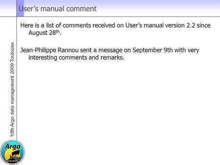 10th Argo data management 2009 Toulouse User's manual comment Here is a list of comments received on User's manual version 2.2 since August 28 th. Jean-Philippe.