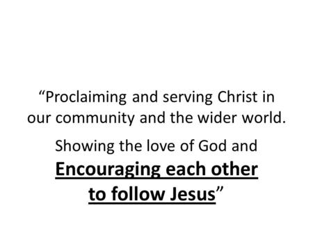 """Proclaiming and serving Christ in our community and the wider world. Showing the love of God and Encouraging each other to follow Jesus"""