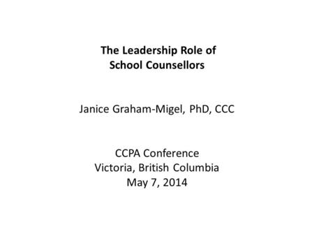 The Leadership Role of School Counsellors Janice Graham-Migel, PhD, CCC CCPA Conference Victoria, British Columbia May 7, 2014.