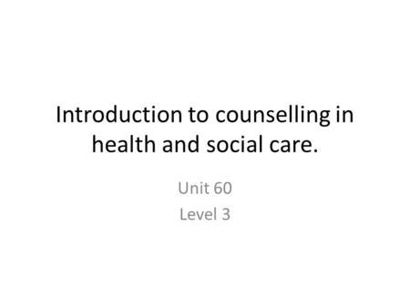 Introduction to counselling in health and social care. Unit 60 Level 3.