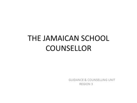 THE JAMAICAN SCHOOL COUNSELLOR GUIDANCE & COUNSELLING UNIT REGION 3.
