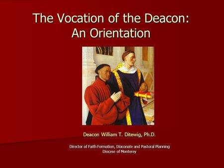 The Vocation of the Deacon: An Orientation Deacon William T. Ditewig, Ph.D. Director of Faith Formation, Diaconate and Pastoral Planning Diocese of Monterey.