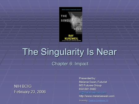 The Singularity Is Near Presented by: Melanie Swan, Futurist MS Futures Group 650-681-9482  Chapter 6: Impact.