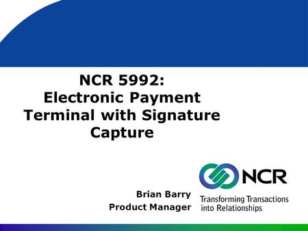 NCR 5992: Electronic Payment Terminal with Signature Capture Brian Barry Product Manager.