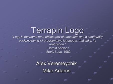 Terrapin Logo Logo is the name for a philosophy of education and a continually evolving family of programming languages that aid in its realization.