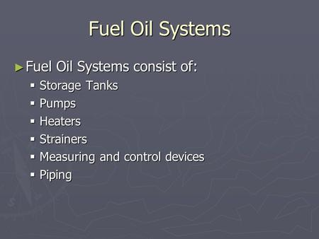 Fuel Oil Systems ► Fuel Oil Systems consist of:  Storage Tanks  Pumps  Heaters  Strainers  Measuring and control devices  Piping.