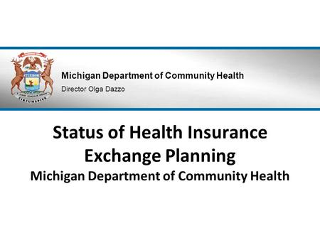 Michigan Department of Community Health Director Olga Dazzo Status of Health Insurance Exchange Planning Michigan Department of Community Health.