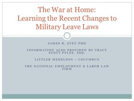 JAMES B. AVEY PHD INFORMATION ALSO PROVIDED BY TRACY STOTT PYLES, ESQ. LITTLER MEDELSON – COLUMBUS THE NATIONAL EMPLOYMENT & LABOR LAW FIRM The War at.