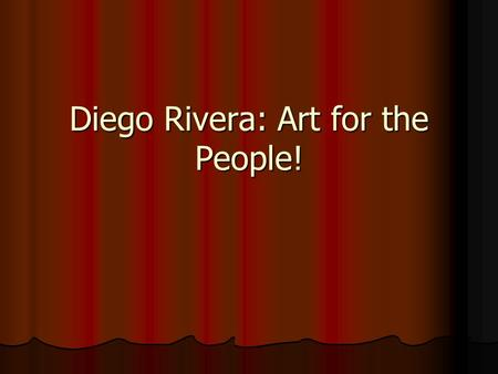"Diego Rivera: Art for the People!. Diego's view of an artist: ""An artist is above all a human being, profoundly human to the core. If the artist can't."