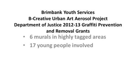 Brimbank Youth Services B-Creative Urban Art Aerosol Project Department of Justice 2012-13 Graffiti Prevention and Removal Grants 6 murals in highly tagged.