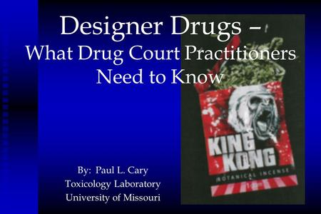Designer Drugs – What Drug Court Practitioners Need to Know By: Paul L. Cary Toxicology Laboratory University of Missouri.