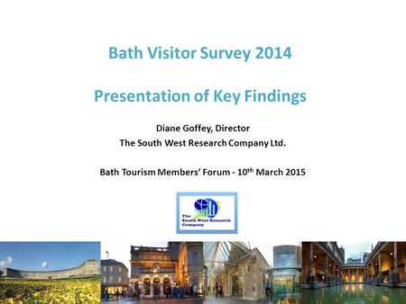 Bath Visitor Survey 2014 Presentation of Key Findings Diane Goffey, Director The South West Research Company Ltd. Bath Tourism Members' Forum - 10 th March.