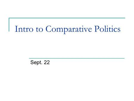 "Intro to Comparative Politics Sept. 22. Lecture Overview Focus of comparative politics The ""science"" of political science? Quick history of comparative."