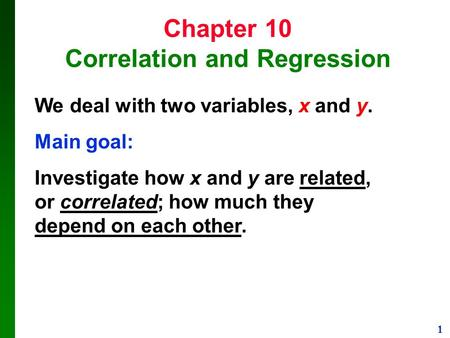 1 Chapter 10 Correlation and Regression We deal with two variables, x and y. Main goal: Investigate how x and y are related, or correlated; how much they.