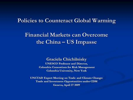 Policies to Counteract Global Warming Financial Markets can Overcome the China – US Impasse Graciela Chichilnisky UNESCO Professor and Director, Columbia.