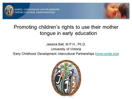 Promoting children's rights to use their mother tongue in early education Jessica Ball, M.P.H., Ph.D. University of Victoria Early Childhood Development.