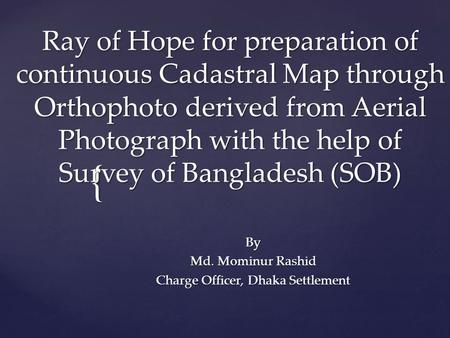 { Ray of Hope for preparation of continuous Cadastral Map through Orthophoto derived from Aerial Photograph with the help of Survey of Bangladesh (SOB)