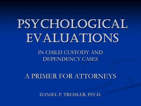PSYCHOLOGICAL EVALUATIONS IN CHILD CUSTODY AND DEPENDENCY CASES A PRIMER FOR ATTORNEYS DANIEL P. TRESSLER, PSY.D.