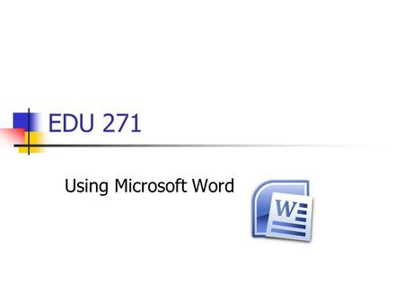 EDU 271 Using Microsoft Word.