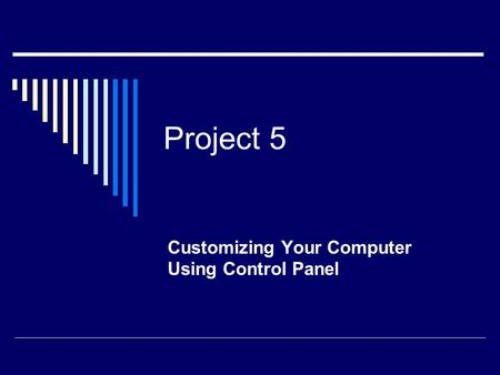 Project 5 Customizing Your Computer Using Control Panel.