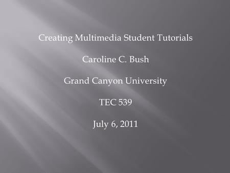 Creating Multimedia Student Tutorials Caroline C. Bush Grand Canyon University TEC 539 July 6, 2011.