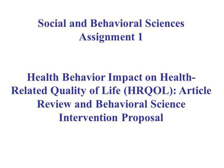 Social and Behavioral Sciences Assignment 1 Health Behavior Impact on Health- Related Quality of Life (HRQOL): Article Review and Behavioral Science Intervention.
