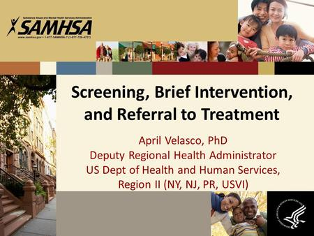 Screening, Brief Intervention, and Referral to Treatment April Velasco, PhD Deputy Regional Health Administrator US Dept of Health and Human Services,