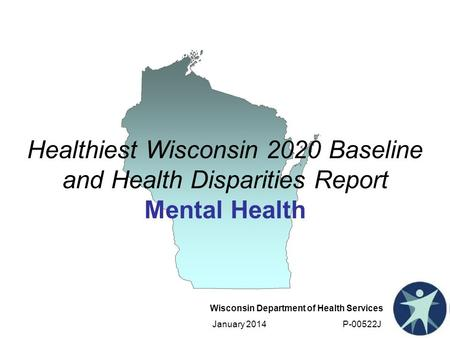 Wisconsin Department of Health Services January 2014 P-00522J Healthiest Wisconsin 2020 Baseline and Health Disparities Report Mental Health.