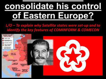 How did Stalin consolidate his control of Eastern Europe? L/O – To explain why Satellite states were set-up and to identify the key features of COMINFORM.