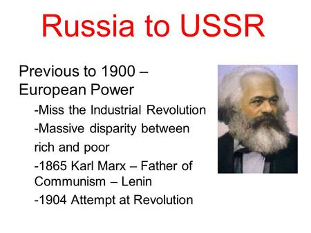 Russia to USSR Previous to 1900 – European Power -Miss the Industrial Revolution -Massive disparity between rich and poor -1865 Karl Marx – Father of Communism.