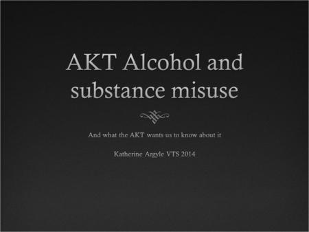 Specific AKT curriculum points:Specific AKT curriculum points: 1.Evidence-based screening, brief interventions for alcohol misuse 2.Effective primary.